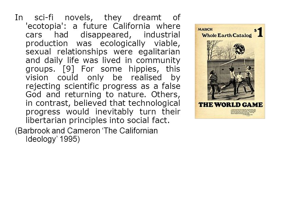 In sci-fi novels, they dreamt of ecotopia : a future California where cars had disappeared, industrial production was ecologically viable, sexual relationships were egalitarian and daily life was lived in community groups. [9] For some hippies, this vision could only be realised by rejecting scientific progress as a false God and returning to nature. Others, in contrast, believed that technological progress would inevitably turn their libertarian principles into social fact.